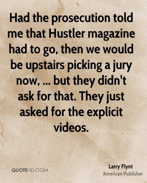 Larry Flynt  - Had the prosecution told me that Hustler magazine had to go, then we would be upstairs picking a jury now, ... but they didn't ask for that. They just asked for the explicit videos.