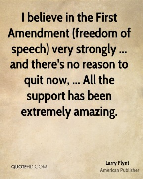 I believe in the First Amendment (freedom of speech) very strongly ... and there's no reason to quit now, ... All the support has been extremely amazing.