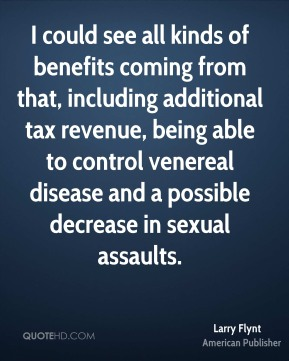 I could see all kinds of benefits coming from that, including additional tax revenue, being able to control venereal disease and a possible decrease in sexual assaults.