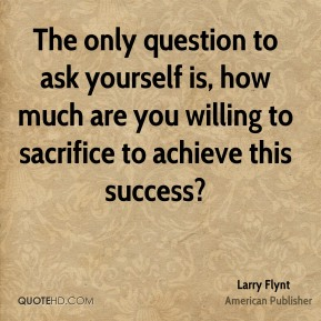 The only question to ask yourself is, how much are you willing to sacrifice to achieve this success?