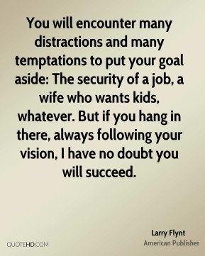 Larry Flynt - You will encounter many distractions and many temptations to put your goal aside: The security of a job, a wife who wants kids, whatever. But if you hang in there, always following your vision, I have no doubt you will succeed.