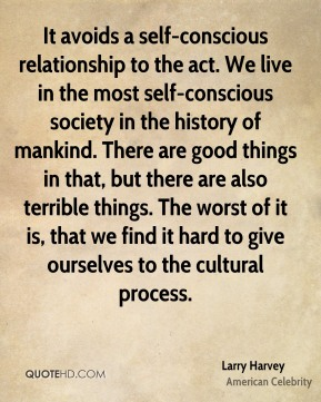 Larry Harvey - It avoids a self-conscious relationship to the act. We live in the most self-conscious society in the history of mankind. There are good things in that, but there are also terrible things. The worst of it is, that we find it hard to give ourselves to the cultural process.