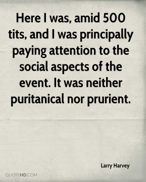 Here I was, amid 500 tits, and I was principally paying attention to the social aspects of the event. It was neither puritanical nor prurient.