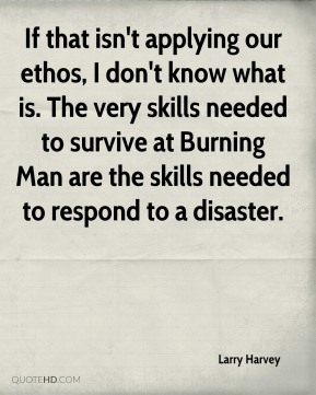 Larry Harvey  - If that isn't applying our ethos, I don't know what is. The very skills needed to survive at Burning Man are the skills needed to respond to a disaster.