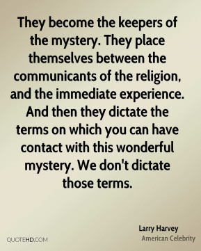 Larry Harvey - They become the keepers of the mystery. They place themselves between the communicants of the religion, and the immediate experience. And then they dictate the terms on which you can have contact with this wonderful mystery. We don't dictate those terms.