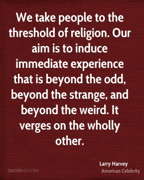 Larry Harvey - We take people to the threshold of religion. Our aim is to induce immediate experience that is beyond the odd, beyond the strange, and beyond the weird. It verges on the wholly other.