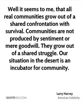 Larry Harvey - Well it seems to me, that all real communities grow out of a shared confrontation with survival. Communities are not produced by sentiment or mere goodwill. They grow out of a shared struggle. Our situation in the desert is an incubator for community.