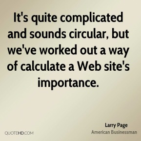 Larry Page - It's quite complicated and sounds circular, but we've worked out a way of calculate a Web site's importance.
