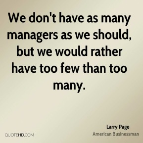 Larry Page - We don't have as many managers as we should, but we would rather have too few than too many.