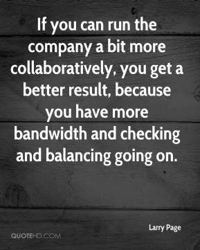 If you can run the company a bit more collaboratively, you get a better result, because you have more bandwidth and checking and balancing going on.