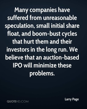 Larry Page  - Many companies have suffered from unreasonable speculation, small initial share float, and boom-bust cycles that hurt them and their investors in the long run. We believe that an auction-based IPO will minimize these problems.