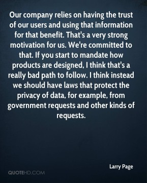 Our company relies on having the trust of our users and using that information for that benefit. That's a very strong motivation for us. We're committed to that. If you start to mandate how products are designed, I think that's a really bad path to follow. I think instead we should have laws that protect the privacy of data, for example, from government requests and other kinds of requests.
