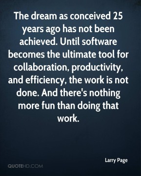 The dream as conceived 25 years ago has not been achieved. Until software becomes the ultimate tool for collaboration, productivity, and efficiency, the work is not done. And there's nothing more fun than doing that work.