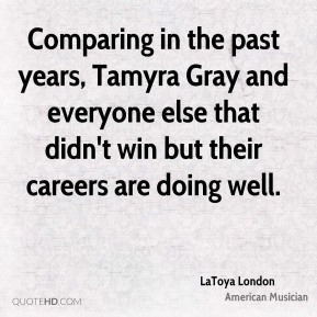 LaToya London - Comparing in the past years, Tamyra Gray and everyone else that didn't win but their careers are doing well.