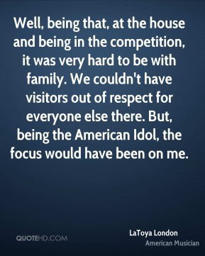 LaToya London - Well, being that, at the house and being in the competition, it was very hard to be with family. We couldn't have visitors out of respect for everyone else there. But, being the American Idol, the focus would have been on me.