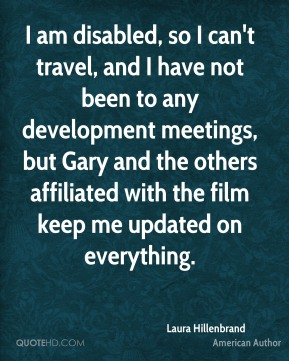 I am disabled, so I can't travel, and I have not been to any development meetings, but Gary and the others affiliated with the film keep me updated on everything.