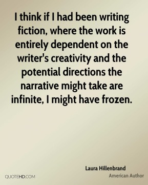 I think if I had been writing fiction, where the work is entirely dependent on the writer's creativity and the potential directions the narrative might take are infinite, I might have frozen.