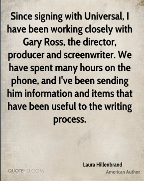 Since signing with Universal, I have been working closely with Gary Ross, the director, producer and screenwriter. We have spent many hours on the phone, and I've been sending him information and items that have been useful to the writing process.