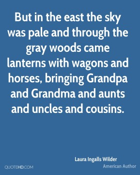 Laura Ingalls Wilder - But in the east the sky was pale and through the gray woods came lanterns with wagons and horses, bringing Grandpa and Grandma and aunts and uncles and cousins.