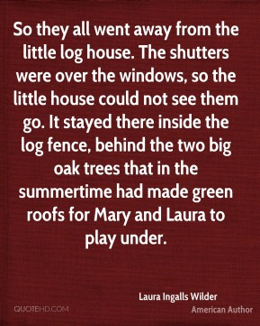 Laura Ingalls Wilder - So they all went away from the little log house. The shutters were over the windows, so the little house could not see them go. It stayed there inside the log fence, behind the two big oak trees that in the summertime had made green roofs for Mary and Laura to play under.