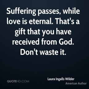 Laura Ingalls Wilder - Suffering passes, while love is eternal. That's a gift that you have received from God. Don't waste it.
