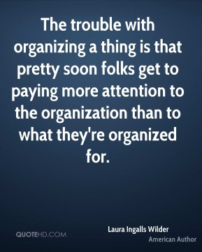 The trouble with organizing a thing is that pretty soon folks get to paying more attention to the organization than to what they're organized for.