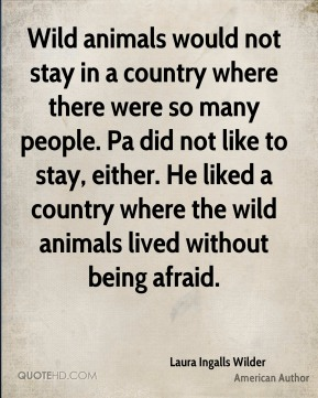 Wild animals would not stay in a country where there were so many people. Pa did not like to stay, either. He liked a country where the wild animals lived without being afraid.