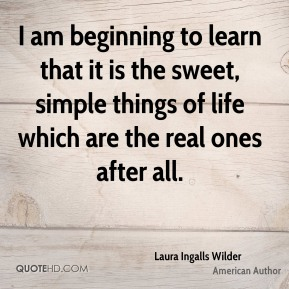 Laura Ingalls Wilder  - I am beginning to learn that it is the sweet, simple things of life which are the real ones after all.