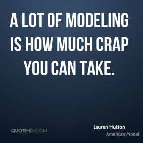 Lauren Hutton - A lot of modeling is how much crap you can take.