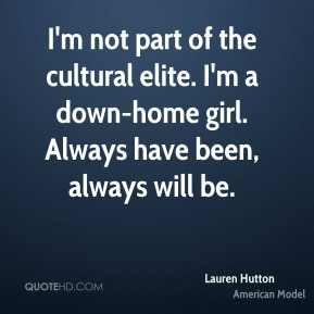 I'm not part of the cultural elite. I'm a down-home girl. Always have been, always will be.