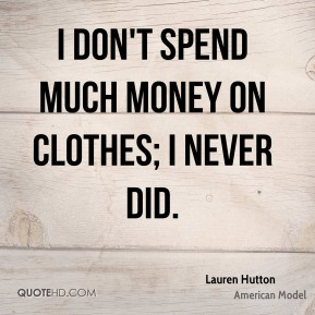 I don't spend much money on clothes; I never did.
