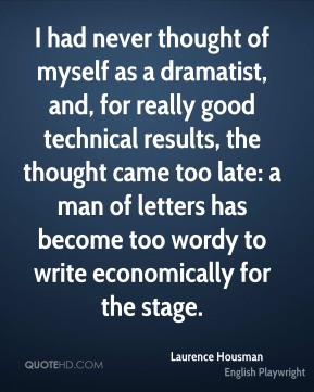 I had never thought of myself as a dramatist, and, for really good technical results, the thought came too late: a man of letters has become too wordy to write economically for the stage.