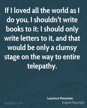 If I loved all the world as I do you, I shouldn't write books to it: I should only write letters to it, and that would be only a clumsy stage on the way to entire telepathy.