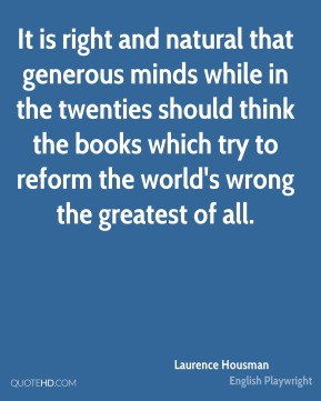 It is right and natural that generous minds while in the twenties should think the books which try to reform the world's wrong the greatest of all.