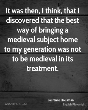 It was then, I think, that I discovered that the best way of bringing a medieval subject home to my generation was not to be medieval in its treatment.