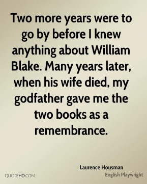 Laurence Housman - Two more years were to go by before I knew anything about William Blake. Many years later, when his wife died, my godfather gave me the two books as a remembrance.