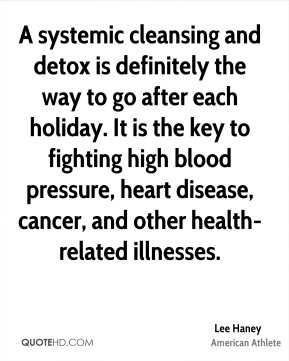 Lee Haney - A systemic cleansing and detox is definitely the way to go after each holiday. It is the key to fighting high blood pressure, heart disease, cancer, and other health-related illnesses.