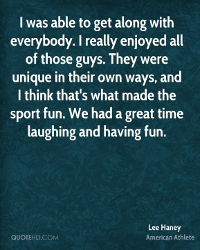 I was able to get along with everybody. I really enjoyed all of those guys. They were unique in their own ways, and I think that's what made the sport fun. We had a great time laughing and having fun.