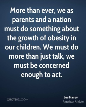 More than ever, we as parents and a nation must do something about the growth of obesity in our children. We must do more than just talk, we must be concerned enough to act.