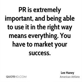 PR is extremely important, and being able to use it in the right way means everything. You have to market your success.
