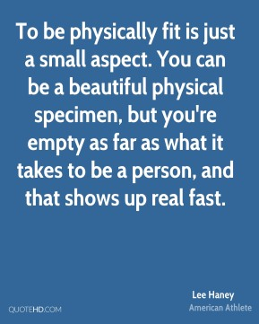 To be physically fit is just a small aspect. You can be a beautiful physical specimen, but you're empty as far as what it takes to be a person, and that shows up real fast.