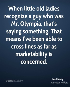 When little old ladies recognize a guy who was Mr. Olympia, that's saying something. That means I've been able to cross lines as far as marketability is concerned.