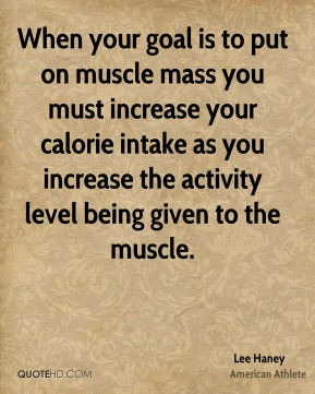 When your goal is to put on muscle mass you must increase your calorie intake as you increase the activity level being given to the muscle.