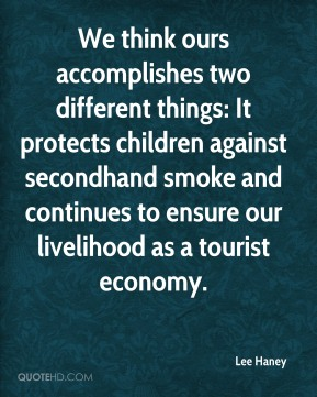 Lee Haney  - We think ours accomplishes two different things: It protects children against secondhand smoke and continues to ensure our livelihood as a tourist economy.