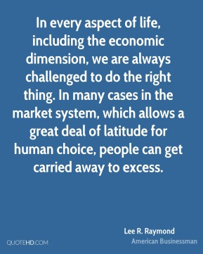 Lee R. Raymond - In every aspect of life, including the economic dimension, we are always challenged to do the right thing. In many cases in the market system, which allows a great deal of latitude for human choice, people can get carried away to excess.