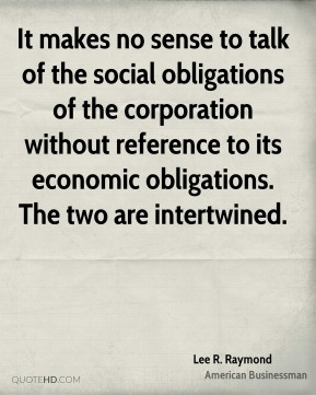 Lee R. Raymond - It makes no sense to talk of the social obligations of the corporation without reference to its economic obligations. The two are intertwined.