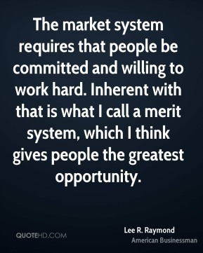 Lee R. Raymond - The market system requires that people be committed and willing to work hard. Inherent with that is what I call a merit system, which I think gives people the greatest opportunity.