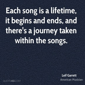 Leif Garrett - Each song is a lifetime, it begins and ends, and there's a journey taken within the songs.