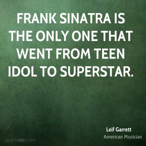 Leif Garrett - Frank Sinatra is the only one that went from teen idol to superstar.