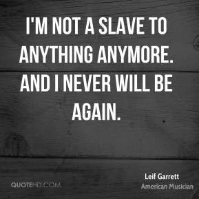 Leif Garrett - I'm not a slave to anything anymore. And I never will be again.